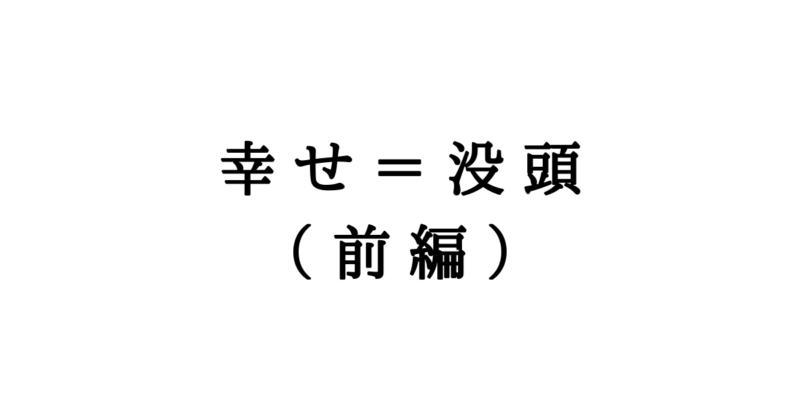 幸せ=没頭(前編)