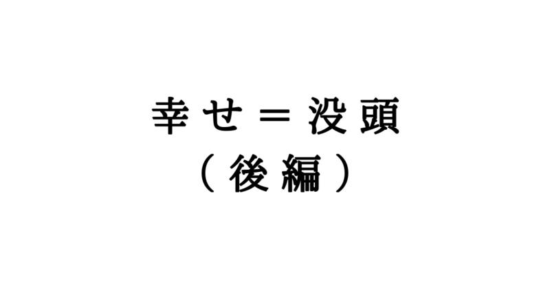 幸せ=没頭 (後編)